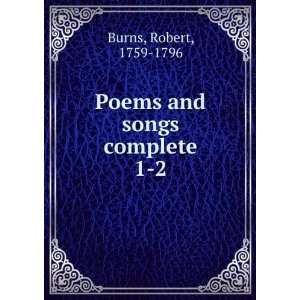 Poems and songs complete. 1 2 Robert, 1759 1796 Burns Books